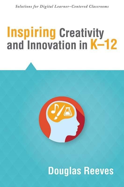 Inspiring Creativity and Innovation in K–12